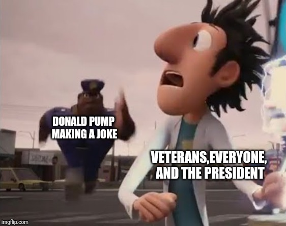 Officer Earl Running | DONALD PUMP MAKING A JOKE VETERANS,EVERYONE, AND THE PRESIDENT | image tagged in officer earl running | made w/ Imgflip meme maker
