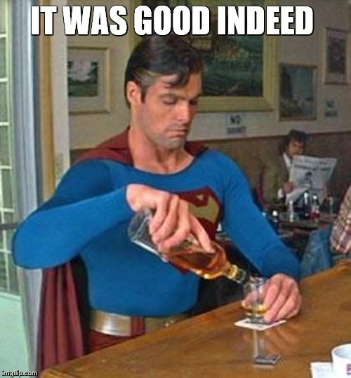Drunk Superman | IT WAS GOOD INDEED | image tagged in drunk superman | made w/ Imgflip meme maker
