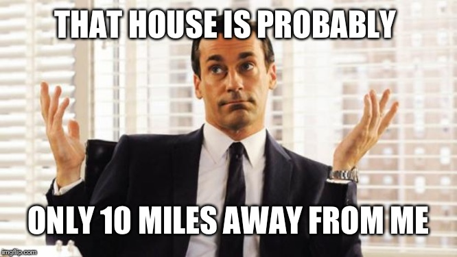 don draper | THAT HOUSE IS PROBABLY ONLY 10 MILES AWAY FROM ME | image tagged in don draper | made w/ Imgflip meme maker