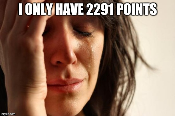 I ONLY HAVE 2291 POINTS | image tagged in memes,first world problems | made w/ Imgflip meme maker