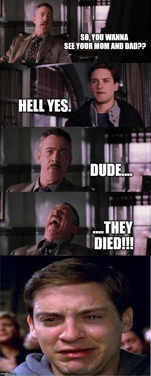oof this is too sad, I'm sorry. | SO, YOU WANNA SEE YOUR MOM AND DAD?? HELL YES. DUDE.... ….THEY DIED!!! | image tagged in memes,peter parker cry,bad meme | made w/ Imgflip meme maker