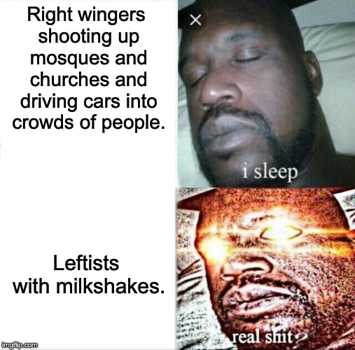 Sleeping Shaq |  Right wingers shooting up mosques and churches and driving cars into crowds of people. Leftists with milkshakes. | image tagged in memes,sleeping shaq,milkshake,alt right,nazi,antifa | made w/ Imgflip meme maker