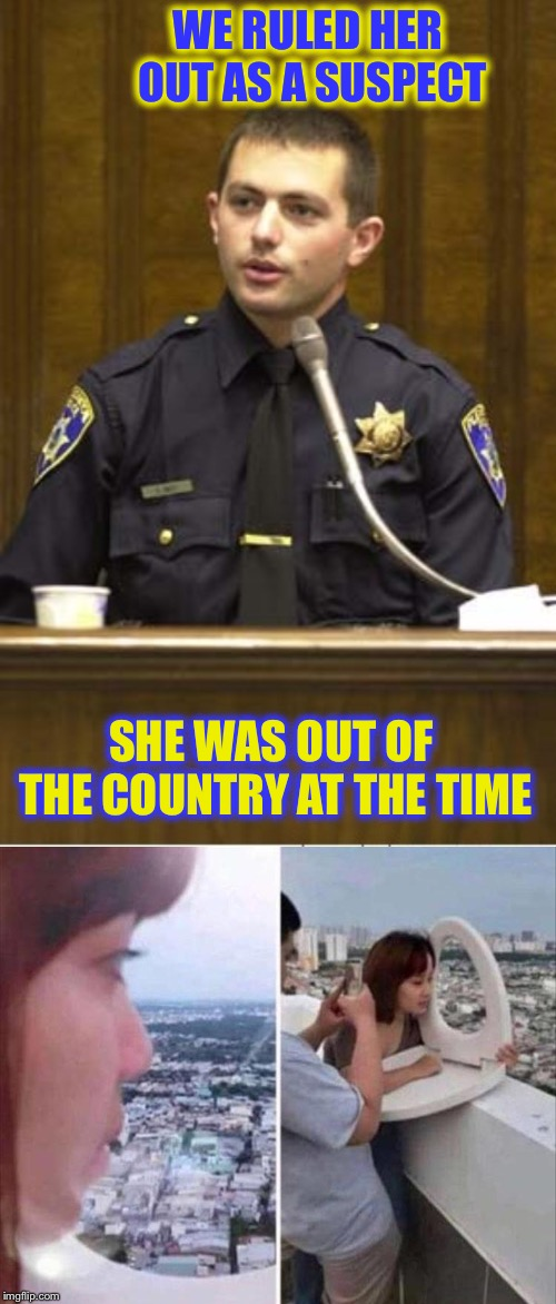 Had me fooled. | WE RULED HER OUT AS A SUSPECT SHE WAS OUT OF THE COUNTRY AT THE TIME | image tagged in memes,police officer testifying,crime,funny | made w/ Imgflip meme maker