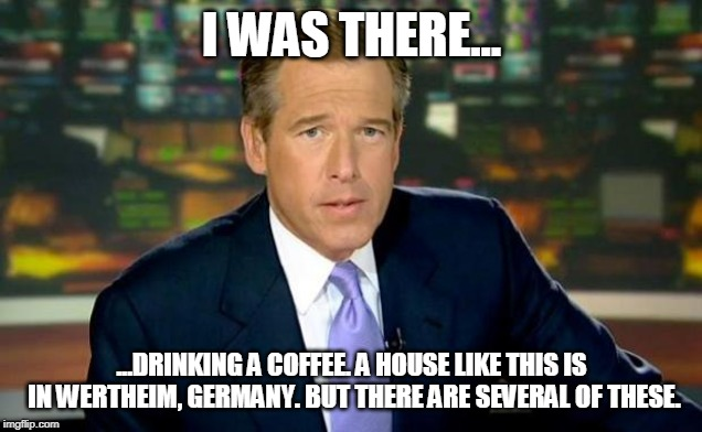 I WAS THERE... ...DRINKING A COFFEE. A HOUSE LIKE THIS IS IN WERTHEIM, GERMANY. BUT THERE ARE SEVERAL OF THESE. | image tagged in memes,brian williams was there | made w/ Imgflip meme maker