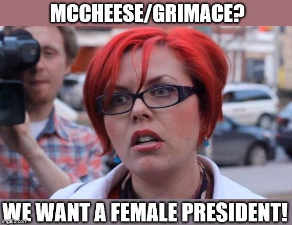 MCCHEESE/GRIMACE? WE WANT A FEMALE PRESIDENT! | image tagged in angry feminist | made w/ Imgflip meme maker