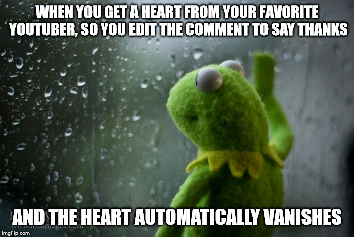 The sad life of the youtube commenter | WHEN YOU GET A HEART FROM YOUR FAVORITE YOUTUBER, SO YOU EDIT THE COMMENT TO SAY THANKS AND THE HEART AUTOMATICALLY VANISHES | image tagged in kermit window,youtube,relatable,feels bad man,feelsbadman | made w/ Imgflip meme maker