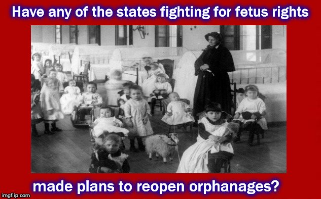 What is the next step to protect infants | Have any of the states fighting for fetus rights made plans to reopen orphanages? | image tagged in abortion,fetus,orphanage,pro-life,roe v wade | made w/ Imgflip meme maker