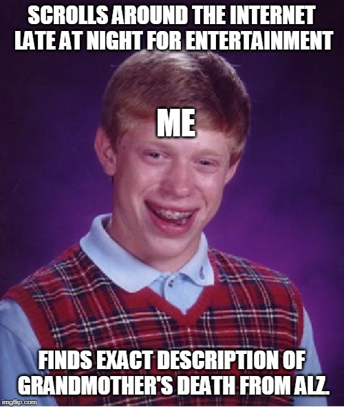 SCROLLS AROUND THE INTERNET LATE AT NIGHT FOR ENTERTAINMENT FINDS EXACT DESCRIPTION OF GRANDMOTHER'S DEATH FROM ALZ. ME | image tagged in memes,bad luck brian | made w/ Imgflip meme maker