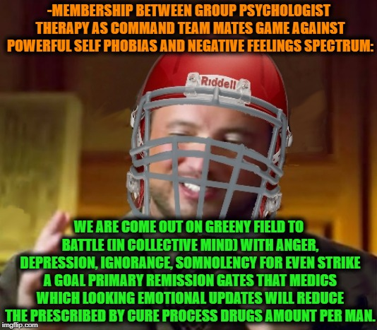 -Get ready to the next session! | -MEMBERSHIP BETWEEN GROUP PSYCHOLOGIST THERAPY AS COMMAND TEAM MATES GAME AGAINST POWERFUL SELF PHOBIAS AND NEGATIVE FEELINGS SPECTRUM: WE A | image tagged in group chats,the cure,teamwork,psychologist,watch out footballers,photogenic college football player | made w/ Imgflip meme maker