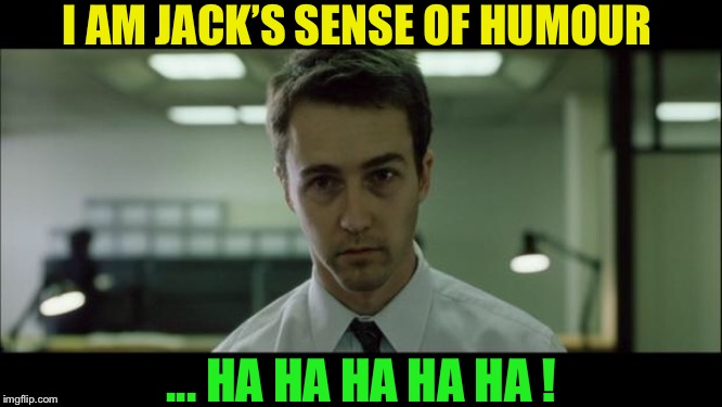 Welcome to Fight Club | I AM JACK'S SENSE OF HUMOUR ... HA HA HA HA HA ! | image tagged in welcome to fight club | made w/ Imgflip meme maker