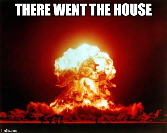 Nuclear Explosion Meme | THERE WENT THE HOUSE | image tagged in memes,nuclear explosion | made w/ Imgflip meme maker