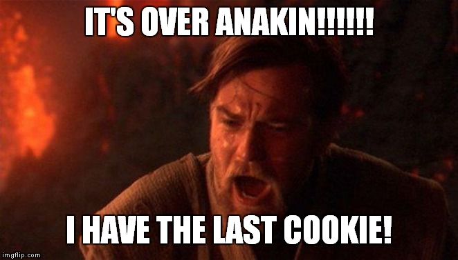 You Were The Chosen One (Star Wars) | IT'S OVER ANAKIN!!!!!! I HAVE THE LAST COOKIE! | image tagged in memes,you were the chosen one star wars | made w/ Imgflip meme maker