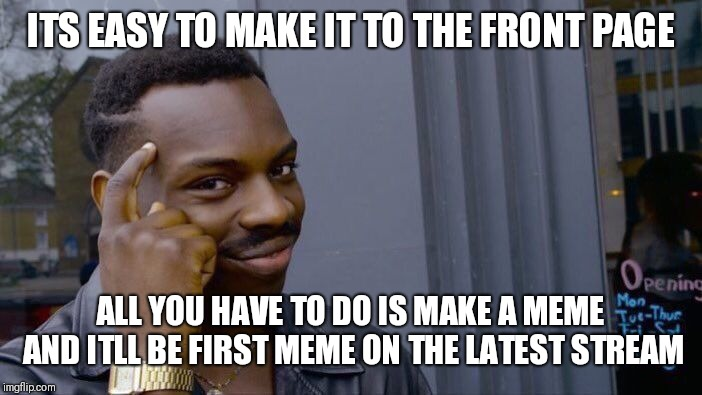 Roll Safe Think About It | ITS EASY TO MAKE IT TO THE FRONT PAGE ALL YOU HAVE TO DO IS MAKE A MEME AND ITLL BE FIRST MEME ON THE LATEST STREAM | image tagged in memes,roll safe think about it | made w/ Imgflip meme maker