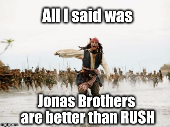 Pirates of the Caribbean | All I said was Jonas Brothers are better than RUSH | image tagged in pirates of the caribbean | made w/ Imgflip meme maker