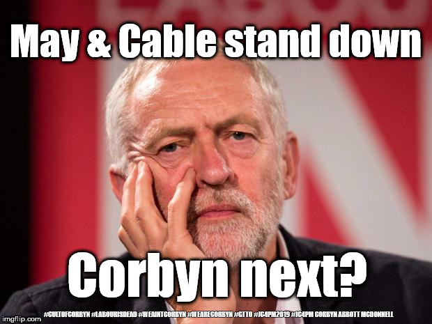 Corbyn to stand down? | May & Cable stand down Corbyn next? #CULTOFCORBYN #LABOURISDEAD #WEAINTCORBYN #WEARECORBYN #GTTO #JC4PM2019 #JC4PM CORBYN ABBOTT MCDONNELL | image tagged in cultofcorbyn,labourisdead,anti-semite and a racist,communist socialist,gtto jc4pm,wearecorbyn weaintcorbyn | made w/ Imgflip meme maker