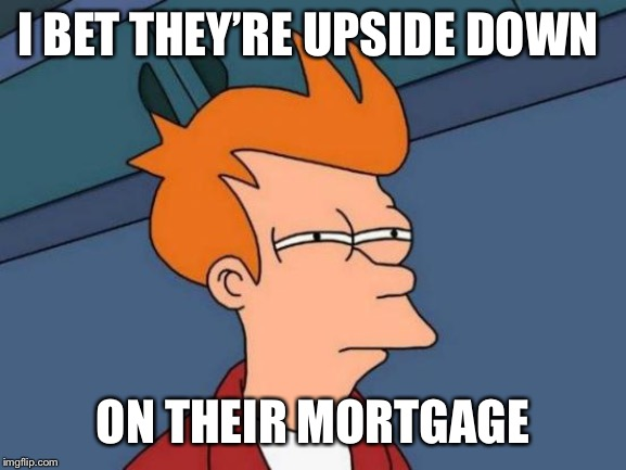 Futurama Fry Meme | I BET THEY'RE UPSIDE DOWN ON THEIR MORTGAGE | image tagged in memes,futurama fry | made w/ Imgflip meme maker