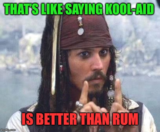 THAT'S LIKE SAYING KOOL-AID IS BETTER THAN RUM | made w/ Imgflip meme maker