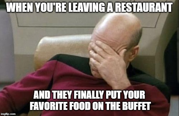 Picard restaurant | WHEN YOU'RE LEAVING A RESTAURANT AND THEY FINALLY PUT YOUR FAVORITE FOOD ON THE BUFFET | image tagged in memes,captain picard facepalm,restaurant | made w/ Imgflip meme maker