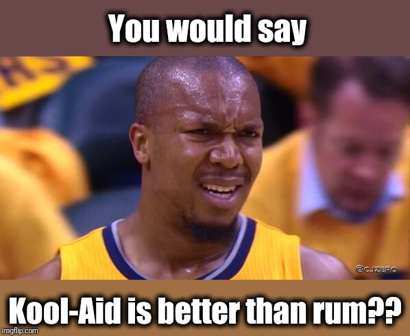huh | You would say Kool-Aid is better than rum?? | image tagged in huh | made w/ Imgflip meme maker
