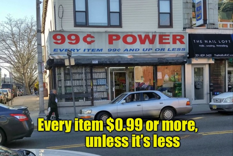 Every store is a 99 Cent store | Every item $0.99 or more,           unless it's less | image tagged in memes,bargain,store | made w/ Imgflip meme maker