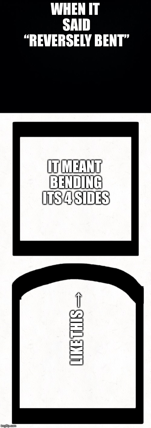 "WHEN IT SAID ""REVERSELY BENT"" IT MEANT BENDING ITS 4 SIDES LIKE THIS → 
