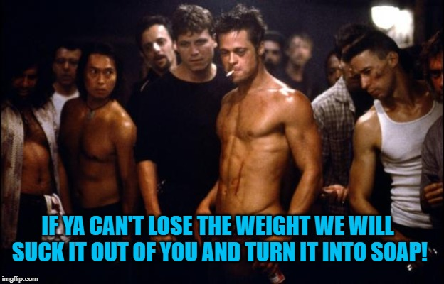 Fight Club Template  | IF YA CAN'T LOSE THE WEIGHT WE WILL SUCK IT OUT OF YOU AND TURN IT INTO SOAP! | image tagged in fight club template | made w/ Imgflip meme maker