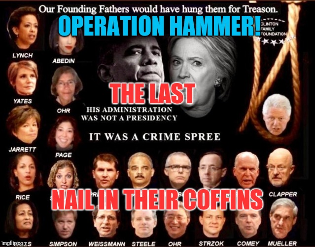 Operation Hammer | OPERATION HAMMER! THE LAST NAIL IN THEIR COFFINS | image tagged in treason,corruption,government corruption,gitmo,qanon,military tribunals | made w/ Imgflip meme maker