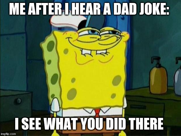 Don't You Squidward | ME AFTER I HEAR A DAD JOKE: I SEE WHAT YOU DID THERE | image tagged in don't you squidward | made w/ Imgflip meme maker