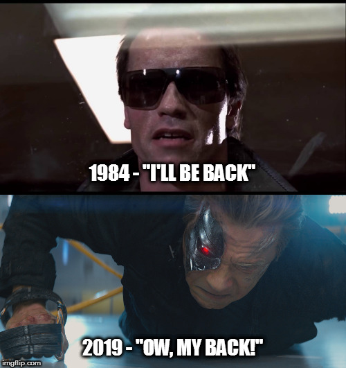 "Come with me if you... you... what was I saying? | 1984 - ""I'LL BE BACK"" 2019 - ""OW, MY BACK!"" 