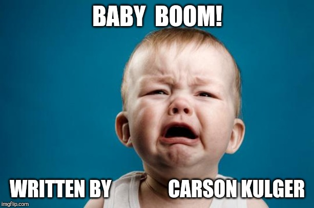 Baby Boom! Title Card | BABY  BOOM! WRITTEN BY               CARSON KULGER | image tagged in baby crying | made w/ Imgflip meme maker