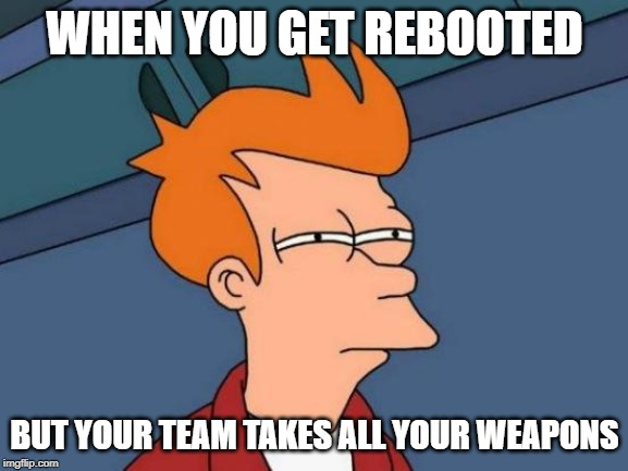 Futurama Fry | WHEN YOU GET REBOOTED BUT YOUR TEAM TAKES ALL YOUR WEAPONS | image tagged in memes,futurama fry | made w/ Imgflip meme maker