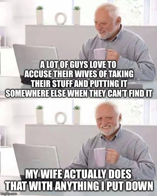 She Also Always Moves All the Furniture a Few Inches Several Times a Day So it's Like Booby Traps |  A LOT OF GUYS LOVE TO ACCUSE THEIR WIVES OF TAKING THEIR STUFF AND PUTTING IT SOMEWHERE ELSE WHEN THEY CAN'T FIND IT; MY WIFE ACTUALLY DOES THAT WITH ANYTHING I PUT DOWN | image tagged in memes,hide the pain harold | made w/ Imgflip meme maker