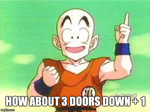 I Have An Idea Krillin | HOW ABOUT 3 DOORS DOWN + 1 | image tagged in i have an idea krillin | made w/ Imgflip meme maker