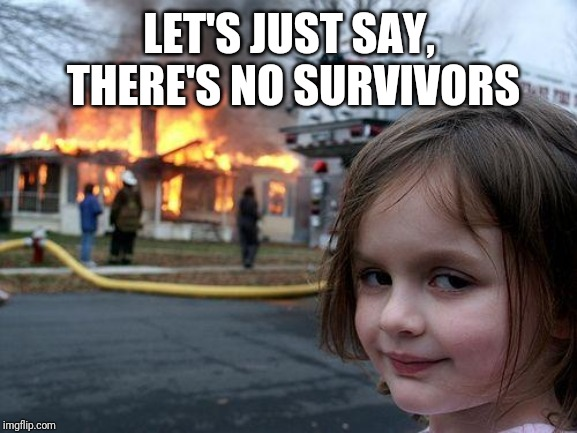 Disaster Girl Meme | LET'S JUST SAY, THERE'S NO SURVIVORS | image tagged in memes,disaster girl | made w/ Imgflip meme maker