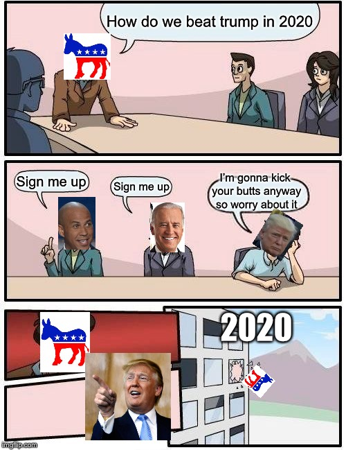 How it plays out | How do we beat trump in 2020 Sign me up Sign me up I'm gonna kick your butts anyway so worry about it 2020 | image tagged in memes,boardroom meeting suggestion | made w/ Imgflip meme maker