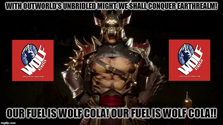 Wolf Cola: The Official Soft Drink of Shao Kahn | WITH OUTWORLD'S UNBRIDLED MIGHT, WE SHALL CONQUER EARTHREALM! OUR FUEL IS WOLF COLA! OUR FUEL IS WOLF COLA!! | image tagged in it's always sunny in philidelphia,mortal kombat,shao kahn,wolf cola,a public relations nightmare,outworld | made w/ Imgflip meme maker