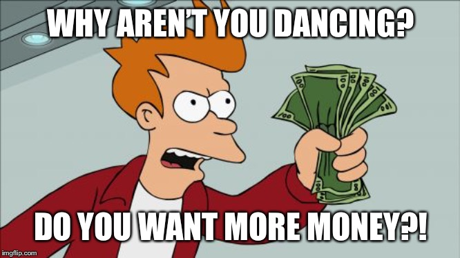 Shut Up And Take My Money Fry Meme | WHY AREN'T YOU DANCING? DO YOU WANT MORE MONEY?! | image tagged in memes,shut up and take my money fry | made w/ Imgflip meme maker