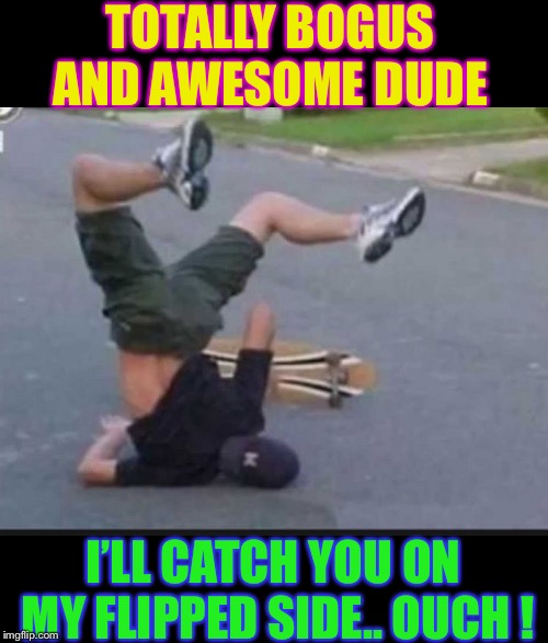 Skater Fail | TOTALLY BOGUS AND AWESOME DUDE I'LL CATCH YOU ON MY FLIPPED SIDE.. OUCH ! | image tagged in skater fail | made w/ Imgflip meme maker