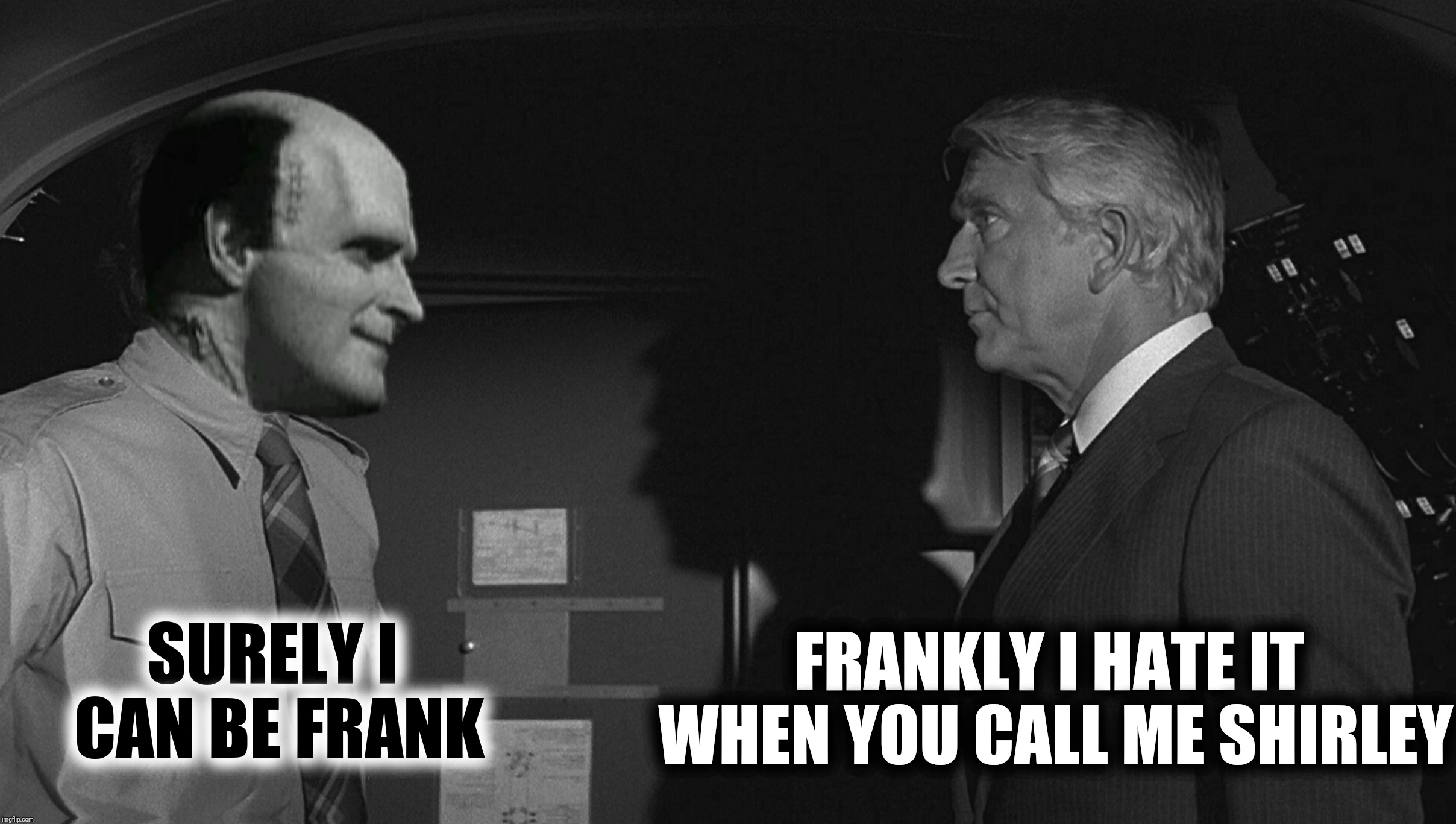 Bad Photoshop Sunday presents:  Frank was actually the name of the monster's creator | SURELY I CAN BE FRANK FRANKLY I HATE IT WHEN YOU CALL ME SHIRLEY | image tagged in bad photoshop sunday,young frankenstein,airplane,don't call me shirley | made w/ Imgflip meme maker