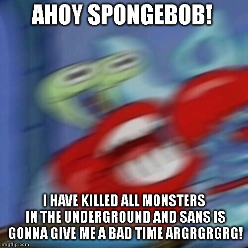 Mr krabs blur | AHOY SPONGEBOB! I HAVE KILLED ALL MONSTERS IN THE UNDERGROUND AND SANS IS GONNA GIVE ME A BAD TIME ARGRGRGRG! | image tagged in mr krabs blur,sans | made w/ Imgflip meme maker