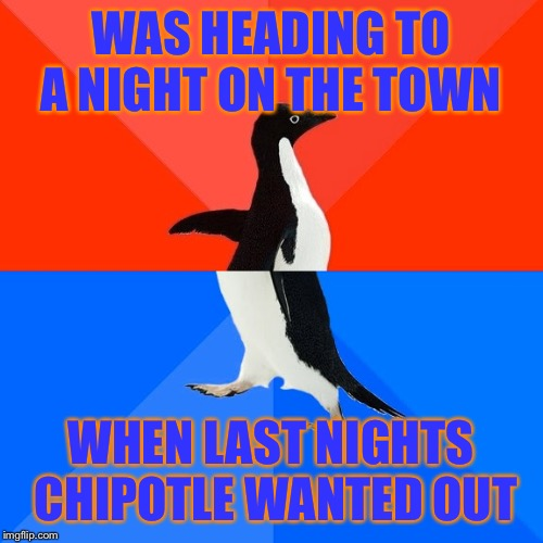 Socially Awesome Awkward Penguin |  WAS HEADING TO A NIGHT ON THE TOWN; WHEN LAST NIGHTS CHIPOTLE WANTED OUT | image tagged in memes,socially awesome awkward penguin | made w/ Imgflip meme maker