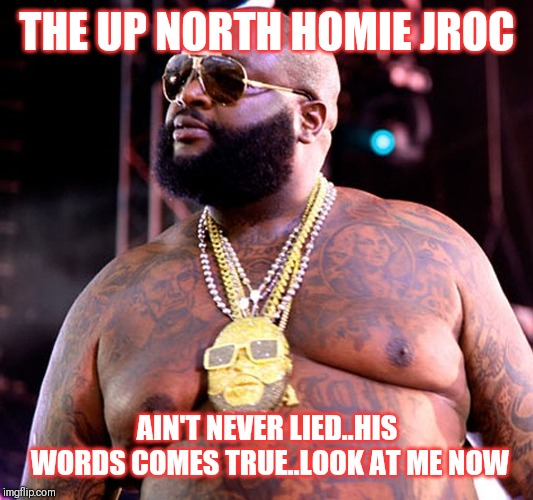 Jroc113 | THE UP NORTH HOMIE JROC AIN'T NEVER LIED..HIS WORDS COMES TRUE..LOOK AT ME NOW | image tagged in rick ross | made w/ Imgflip meme maker