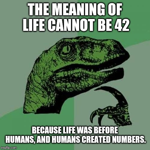 Philosoraptor Meme | THE MEANING OF LIFE CANNOT BE 42 BECAUSE LIFE WAS BEFORE HUMANS, AND HUMANS CREATED NUMBERS. | image tagged in memes,philosoraptor | made w/ Imgflip meme maker