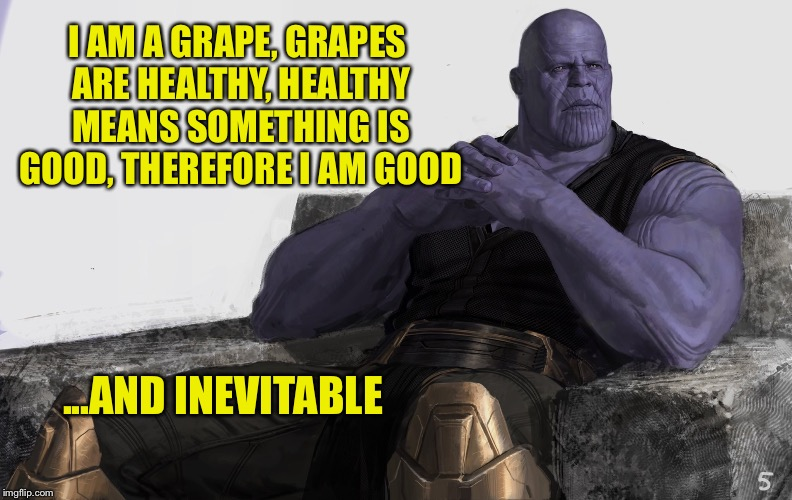 Perhaps | I AM A GRAPE, GRAPES ARE HEALTHY, HEALTHY MEANS SOMETHING IS GOOD, THEREFORE I AM GOOD ...AND INEVITABLE | image tagged in perhaps | made w/ Imgflip meme maker