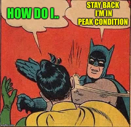 Batman Slapping Robin Meme | HOW DO I.. STAY BACK I'M IN PEAK CONDITION | image tagged in memes,batman slapping robin | made w/ Imgflip meme maker