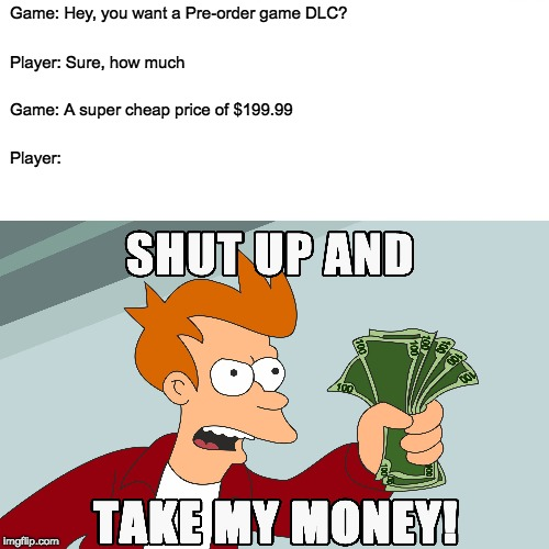 Why X-box is the worst console and ps4 rules |  Game: Hey, you want a Pre-order game DLC? Player: Sure, how much; Game: A super cheap price of $199.99; Player: | image tagged in gaming,xbox | made w/ Imgflip meme maker