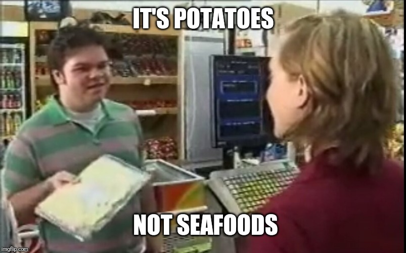 IT'S POTATOES NOT SEAFOODS | image tagged in funny | made w/ Imgflip meme maker