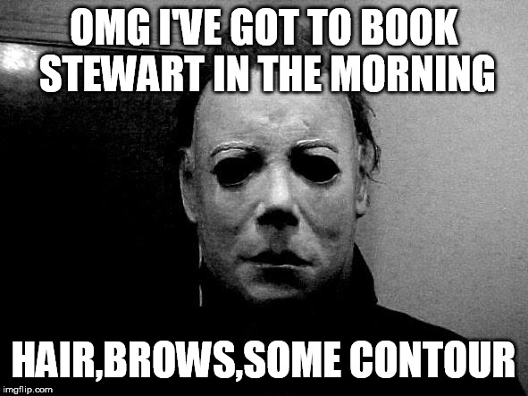 Halloween  | OMG I'VE GOT TO BOOK STEWART IN THE MORNING HAIR,BROWS,SOME CONTOUR | image tagged in halloween | made w/ Imgflip meme maker