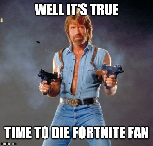 Chuck Norris Guns Meme | WELL IT'S TRUE TIME TO DIE FORTNITE FAN | image tagged in memes,chuck norris guns,chuck norris | made w/ Imgflip meme maker