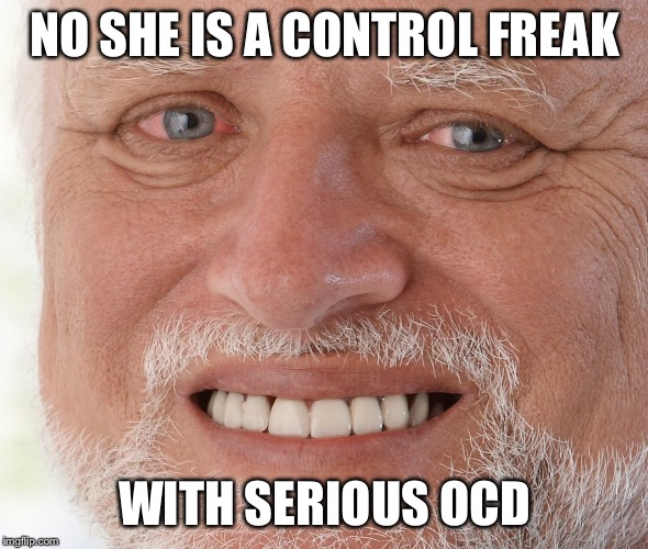 Hide the Pain Harold | NO SHE IS A CONTROL FREAK WITH SERIOUS OCD | image tagged in hide the pain harold | made w/ Imgflip meme maker